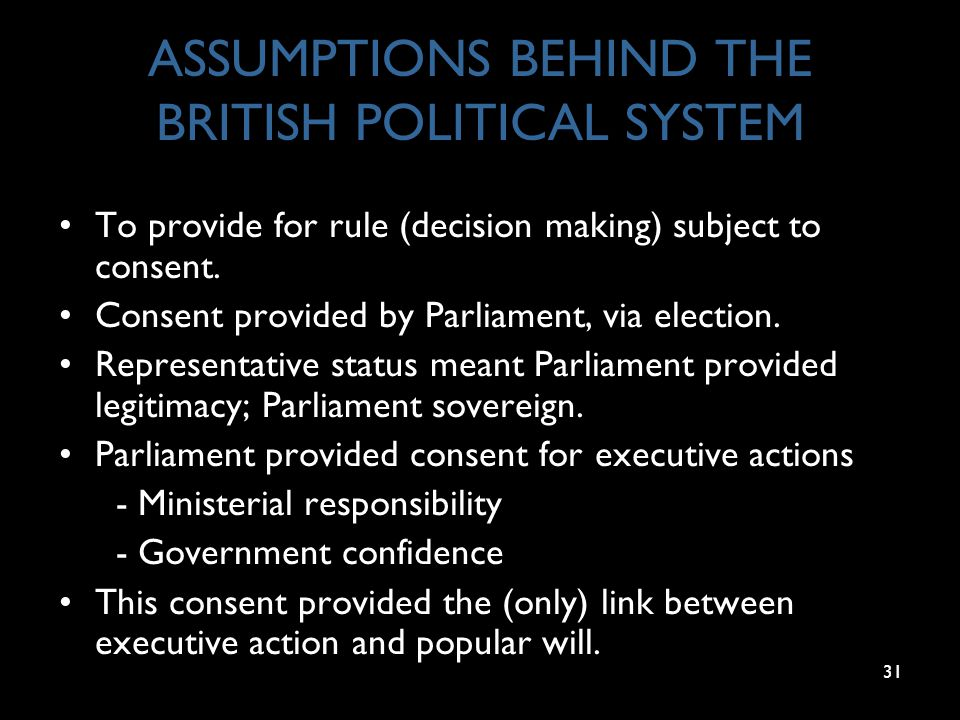31 ASSUMPTIONS BEHIND THE BRITISH POLITICAL SYSTEM To provide for rule (decision making) subject to consent. Consent provided by Parliament, via elect