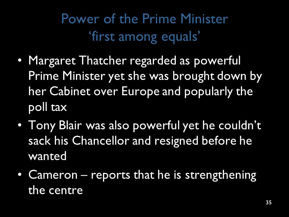 Power of the Prime Minister 'first among equals' Margaret Thatcher regarded as powerful Prime Minister yet she was brought down by her Cabinet over Europe and popularly the poll tax Tony Blair was also powerful yet he couldn't sack his Chancellor and resigned before he wanted Cameron – reports that he is strengthening the centre 35