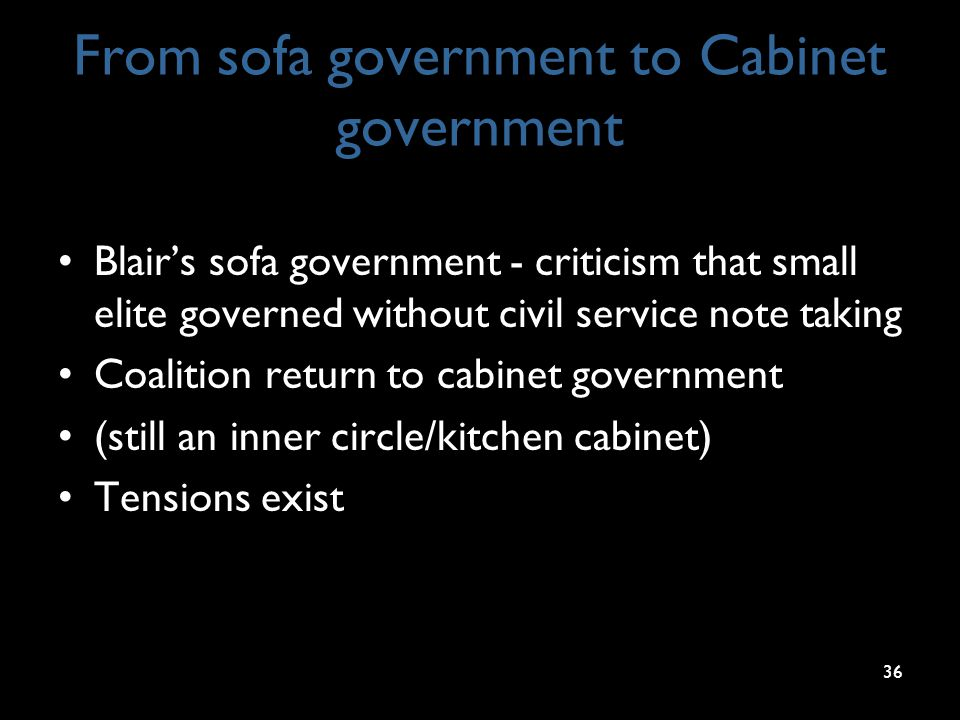 From sofa government to Cabinet government Blair's sofa government - criticism that small elite governed without civil service note taking Coalition r