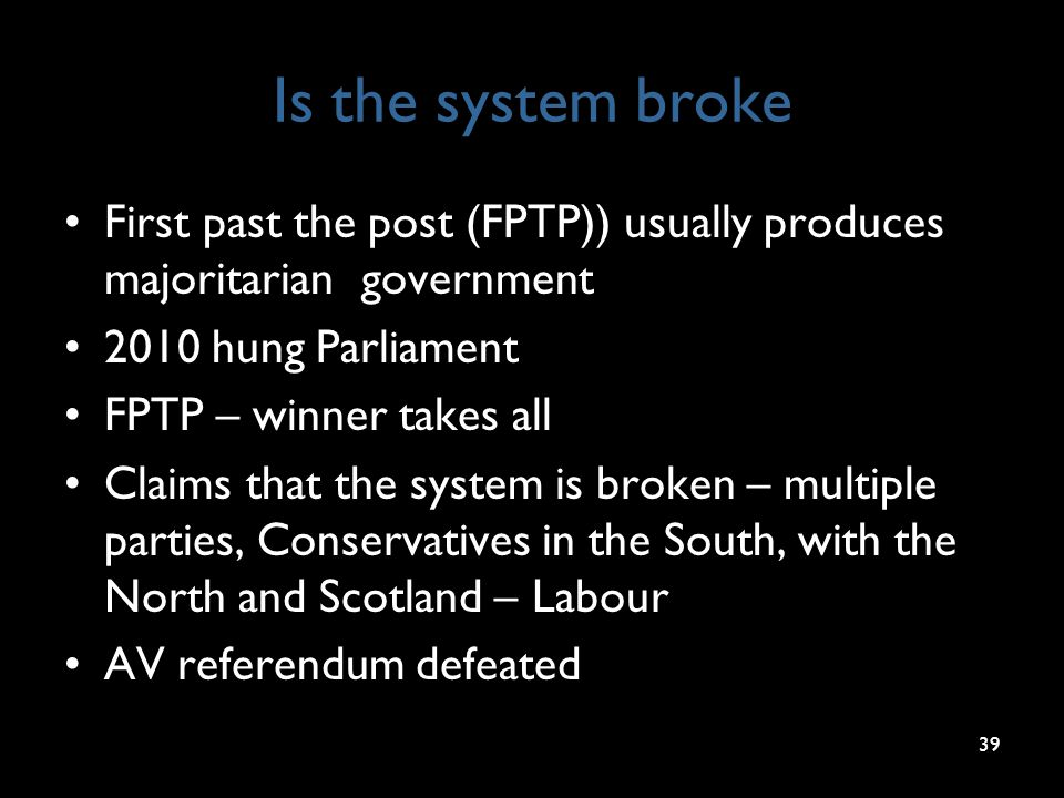 Is the system broke First past the post (FPTP)) usually produces majoritarian government 2010 hung Parliament FPTP – winner takes all Claims that the