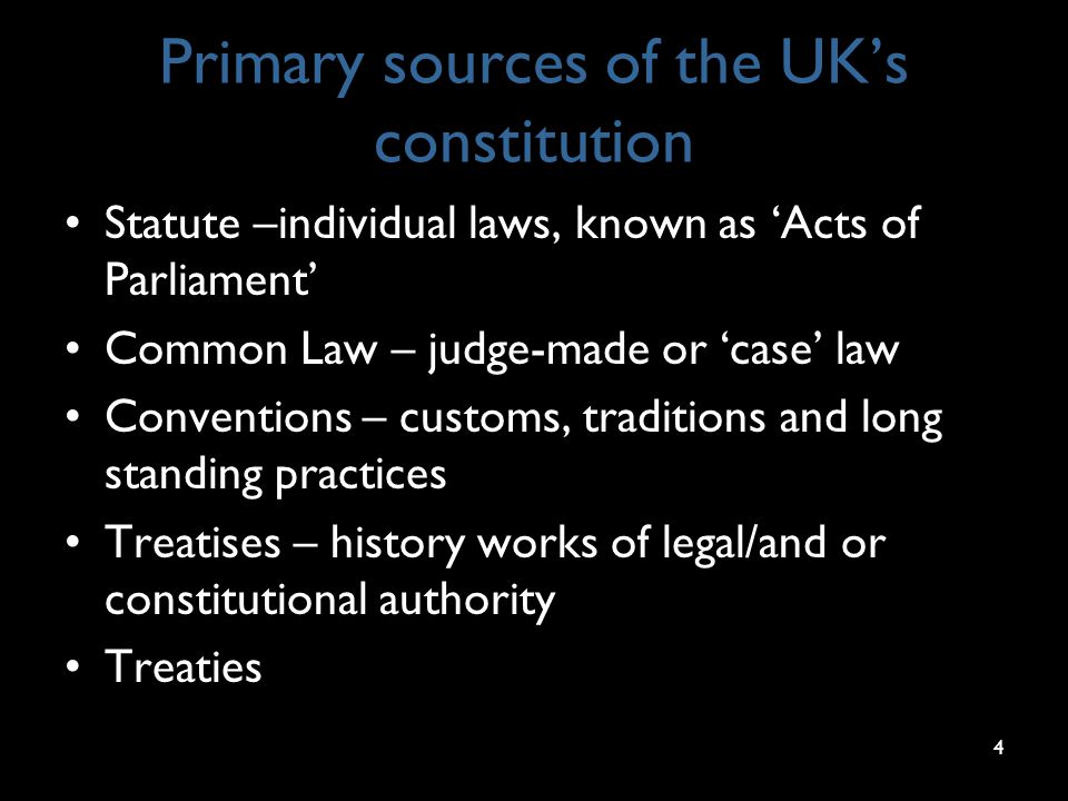 Primary sources of the UK's constitution Statute –individual laws, known as 'Acts of Parliament' Common Law – judge-made or 'case' law Conventions – customs, traditions and long standing practices Treatises – history works of legal/and or constitutional authority Treaties 4
