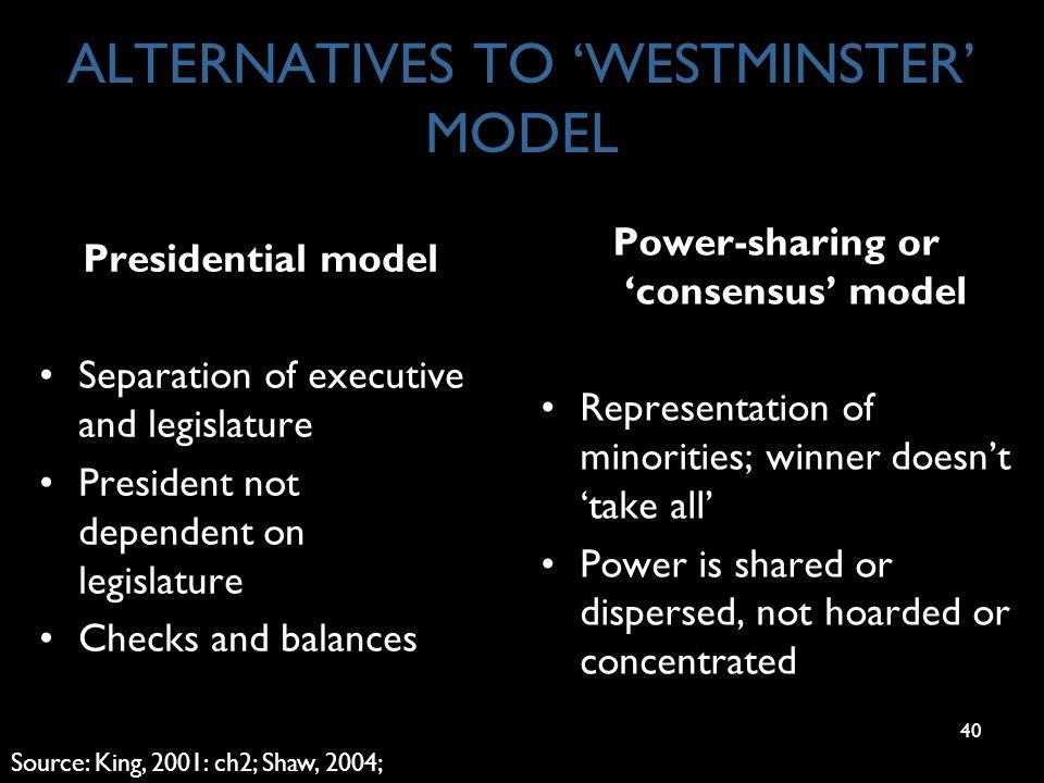 40 ALTERNATIVES TO 'WESTMINSTER' MODEL Presidential model Separation of executive and legislature President not dependent on legislature Checks and ba