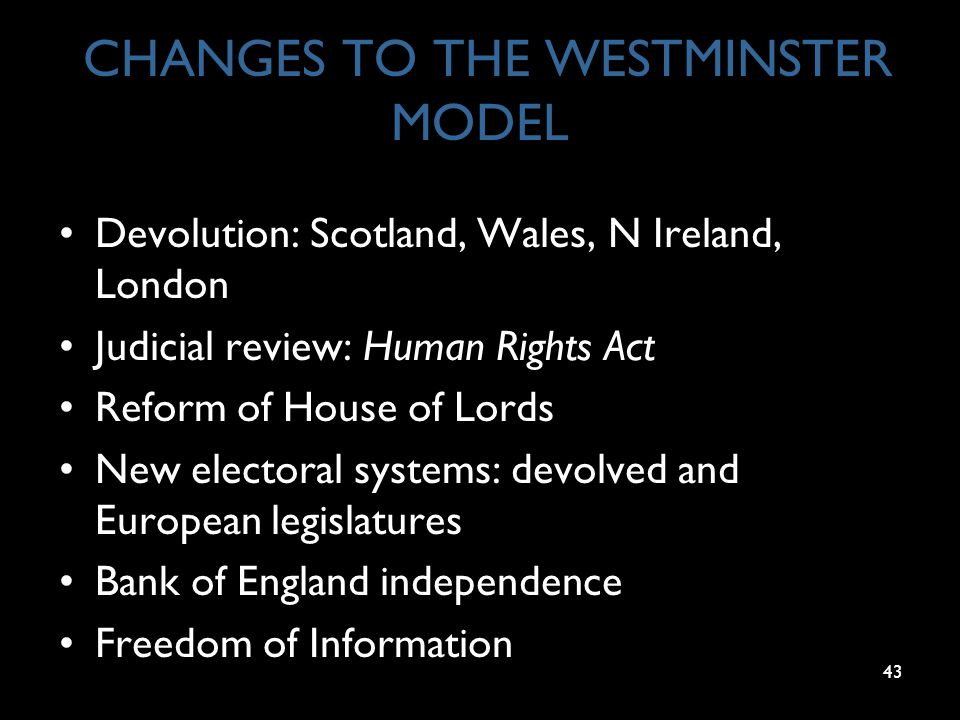 43 CHANGES TO THE WESTMINSTER MODEL Devolution: Scotland, Wales, N Ireland, London Judicial review: Human Rights Act Reform of House of Lords New elec