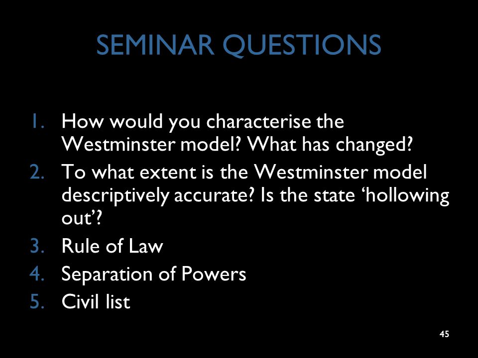 45 SEMINAR QUESTIONS 1.How would you characterise the Westminster model? What has changed? 2.To what extent is the Westminster model descriptively acc