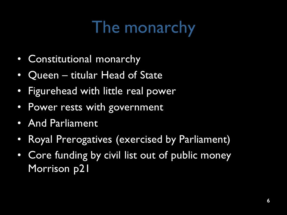 The monarchy Constitutional monarchy Queen – titular Head of State Figurehead with little real power Power rests with government And Parliament Royal Prerogatives (exercised by Parliament) Core funding by civil list out of public money Morrison p21 6