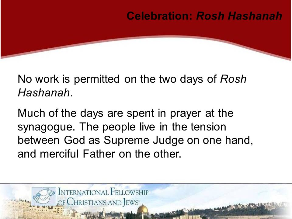 No work is permitted on the two days of Rosh Hashanah. Much of the days are spent in prayer at the synagogue. The people live in the tension between G
