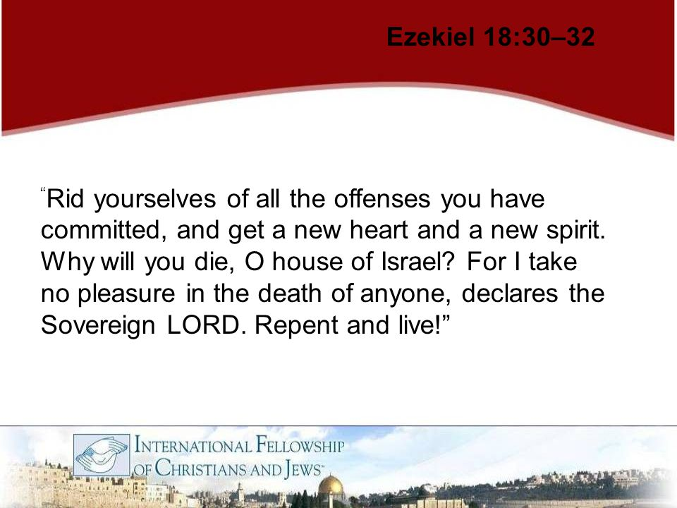 "Ezekiel 18:30–32 "" Rid yourselves of all the offenses you have committed, and get a new heart and a new spirit. Why will you die, O house of Israel? F"