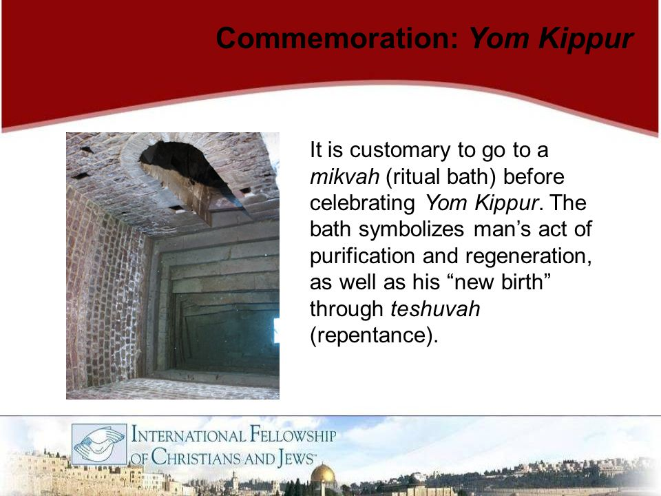 Commemoration: Yom Kippur It is customary to go to a mikvah (ritual bath) before celebrating Yom Kippur. The bath symbolizes man's act of purification