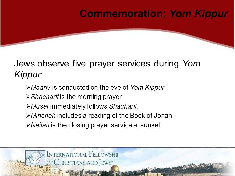 Commemoration: Yom Kippur Jews observe five prayer services during Yom Kippur:  Maariv is conducted on the eve of Yom Kippur.  Shacharit is the morn