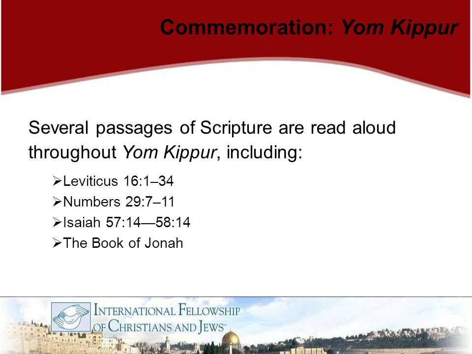 Several passages of Scripture are read aloud throughout Yom Kippur, including:  Leviticus 16:1–34  Numbers 29:7–11  Isaiah 57:14—58:14  The Book o