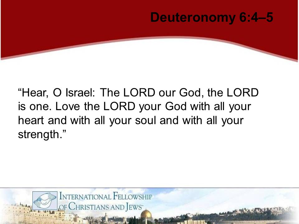 "Deuteronomy 6:4–5 ""Hear, O Israel: The LORD our God, the LORD is one. Love the LORD your God with all your heart and with all your soul and with all y"