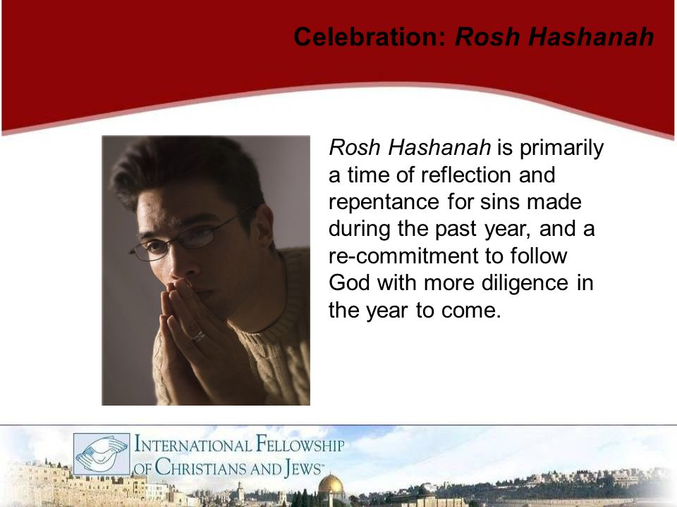 Rosh Hashanah is primarily a time of reflection and repentance for sins made during the past year, and a re-commitment to follow God with more diligen