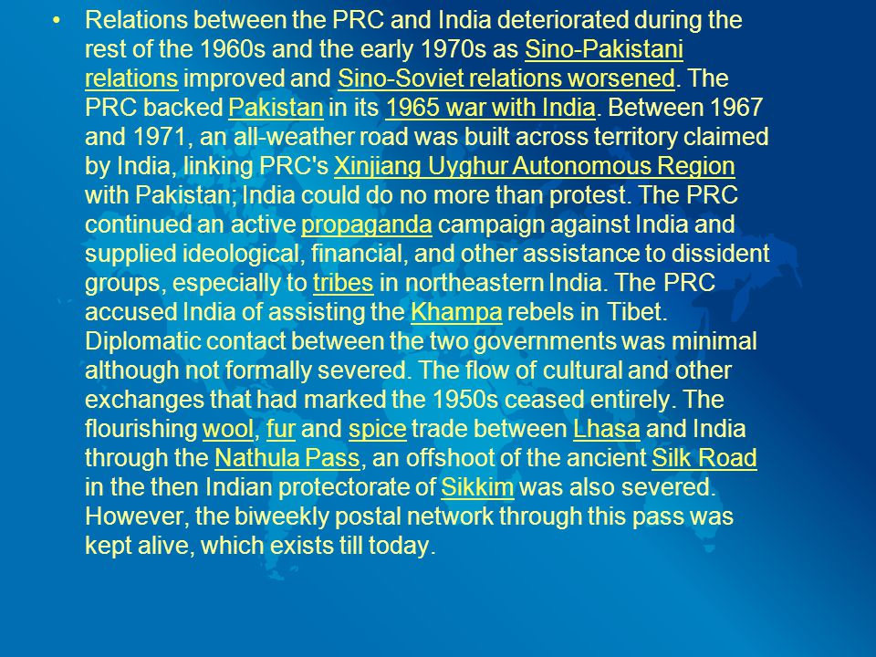 Relations between the PRC and India deteriorated during the rest of the 1960s and the early 1970s as Sino-Pakistani relations improved and Sino-Soviet relations worsened.