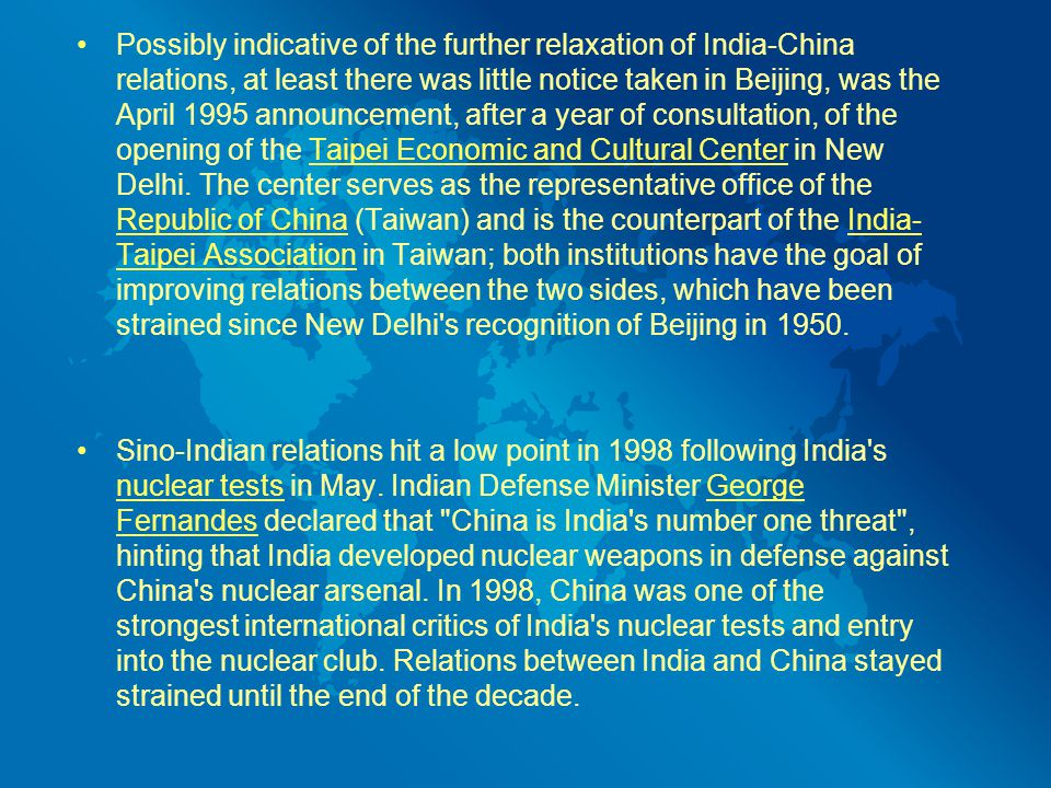 Possibly indicative of the further relaxation of India-China relations, at least there was little notice taken in Beijing, was the April 1995 announcement, after a year of consultation, of the opening of the Taipei Economic and Cultural Center in New Delhi.