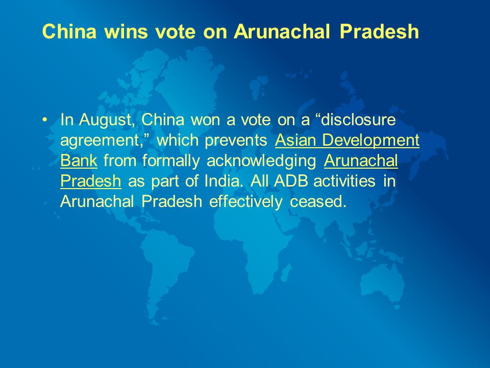 China wins vote on Arunachal Pradesh In August, China won a vote on a disclosure agreement, which prevents Asian Development Bank from formally acknowledging Arunachal Pradesh as part of India.