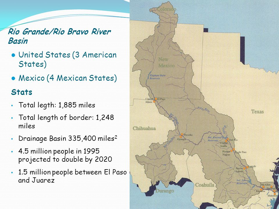 Rio Grande/Rio Bravo River Basin United States (3 American States) Mexico (4 Mexican States) Stats Total legth: 1,885 miles Total length of border: 1,248 miles Drainage Basin 335,400 miles 2 4.5 million people in 1995 projected to double by 2020 1.5 million people between El Paso and Juarez