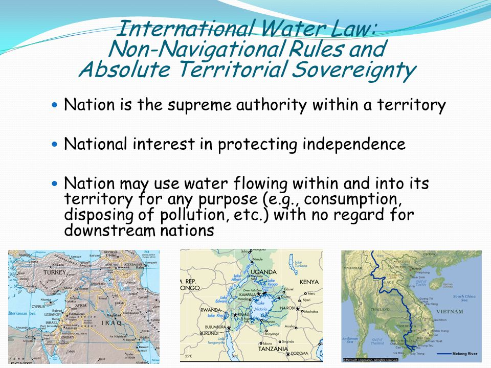 International Water Law: Non-Navigational Rules and Absolute Territorial Sovereignty Nation is the supreme authority within a territory National interest in protecting independence Nation may use water flowing within and into its territory for any purpose (e.g., consumption, disposing of pollution, etc.) with no regard for downstream nations