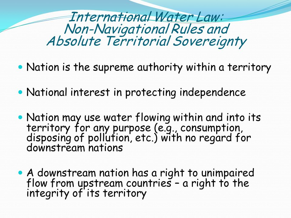 Nation is the supreme authority within a territory National interest in protecting independence Nation may use water flowing within and into its territory for any purpose (e.g., consumption, disposing of pollution, etc.) with no regard for downstream nations A downstream nation has a right to unimpaired flow from upstream countries – a right to the integrity of its territory International Water Law: Non-Navigational Rules and Absolute Territorial Sovereignty