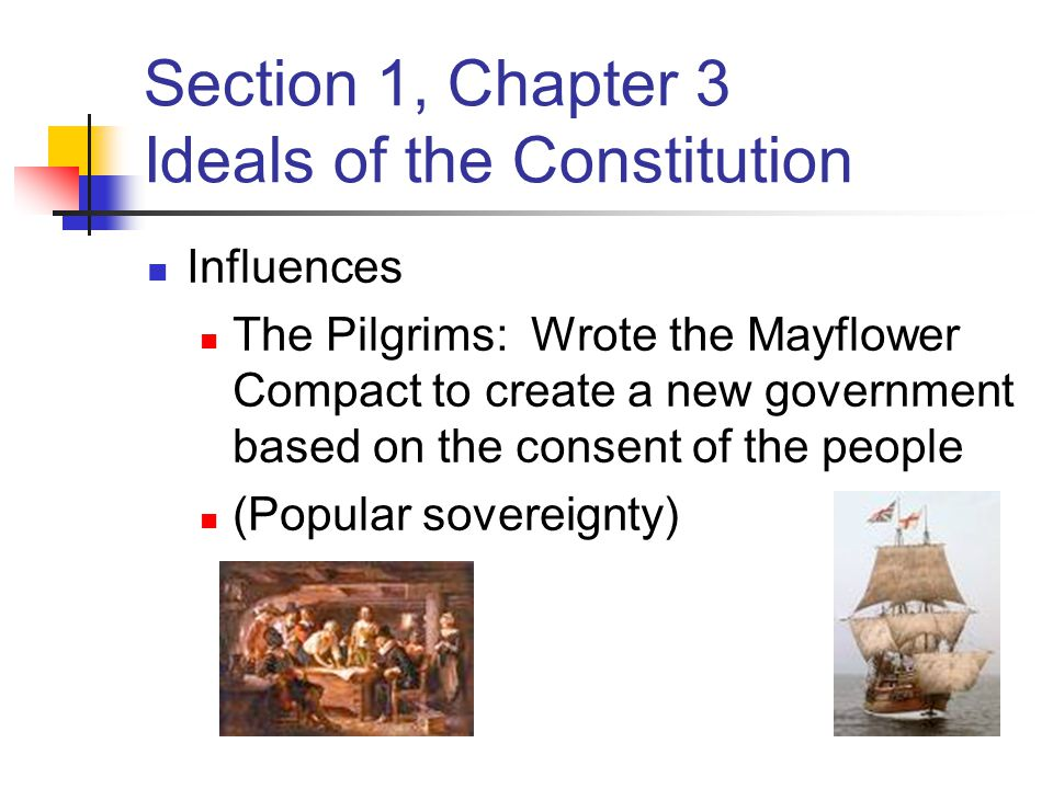Section 1, Chapter 3 Ideals of the Constitution Influences The Pilgrims: Wrote the Mayflower Compact to create a new government based on the consent of the people (Popular sovereignty)