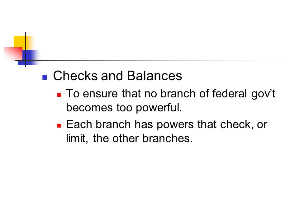 Checks and Balances To ensure that no branch of federal gov't becomes too powerful.