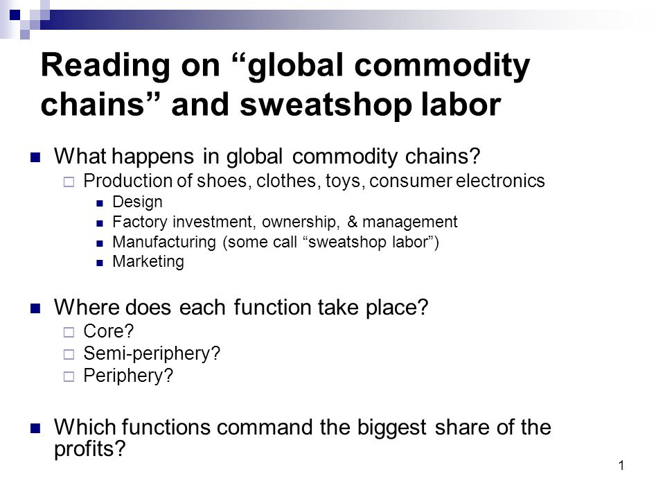 "1 Reading on ""global commodity chains"" and sweatshop labor What happens in global commodity chains?  Production of shoes, clothes, toys, consumer ele"
