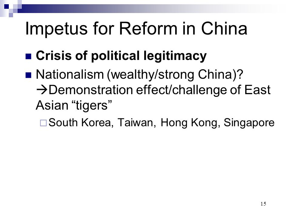 "15 Impetus for Reform in China Crisis of political legitimacy Nationalism (wealthy/strong China)?  Demonstration effect/challenge of East Asian ""tige"