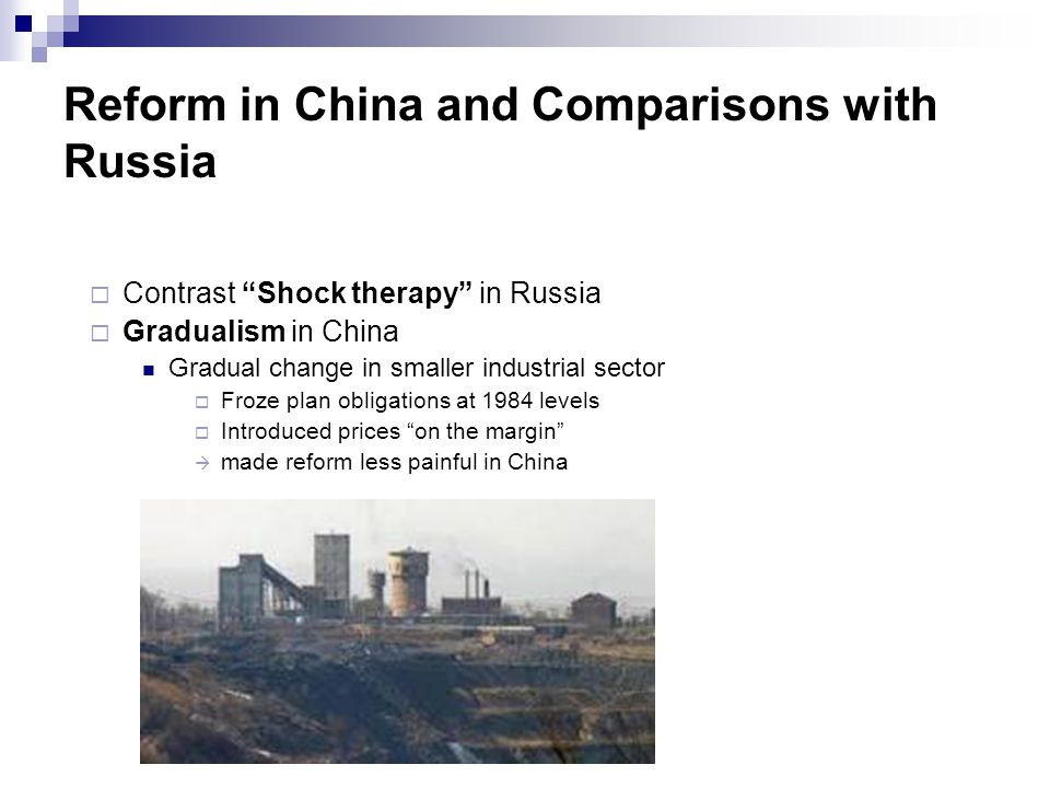 "Reform in China and Comparisons with Russia  Contrast ""Shock therapy"" in Russia  Gradualism in China Gradual change in smaller industrial sector  F"