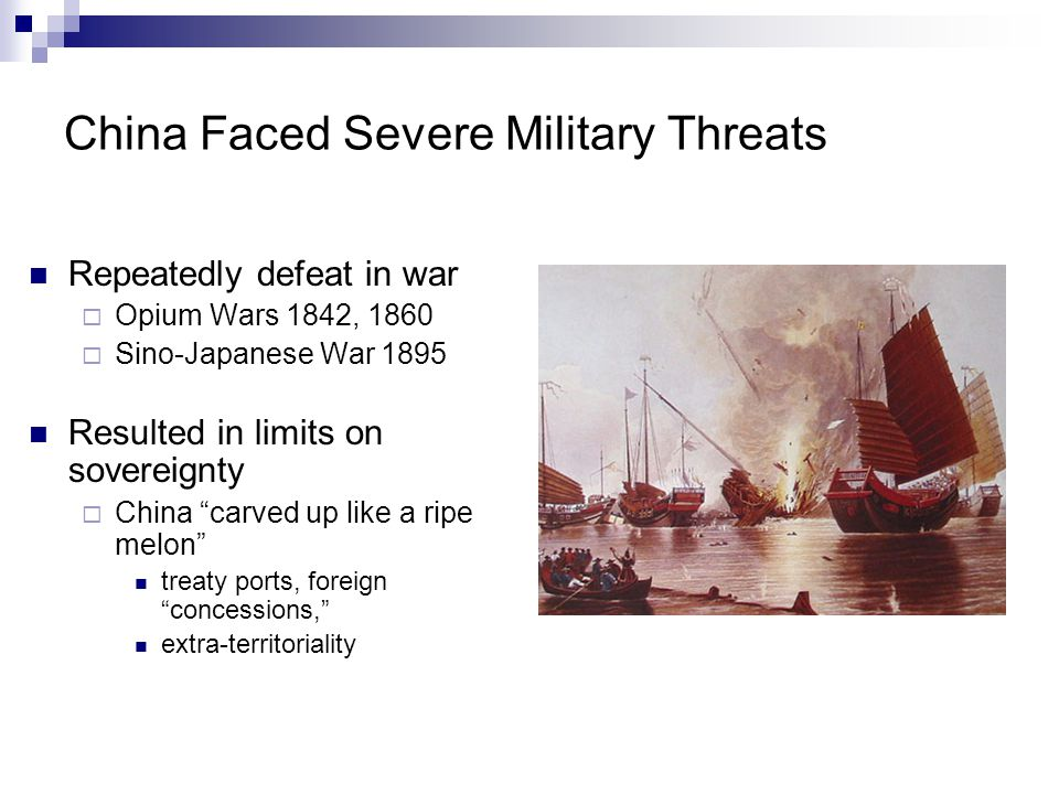 China Faced Severe Military Threats Repeatedly defeat in war  Opium Wars 1842, 1860  Sino-Japanese War 1895 Resulted in limits on sovereignty  Chin