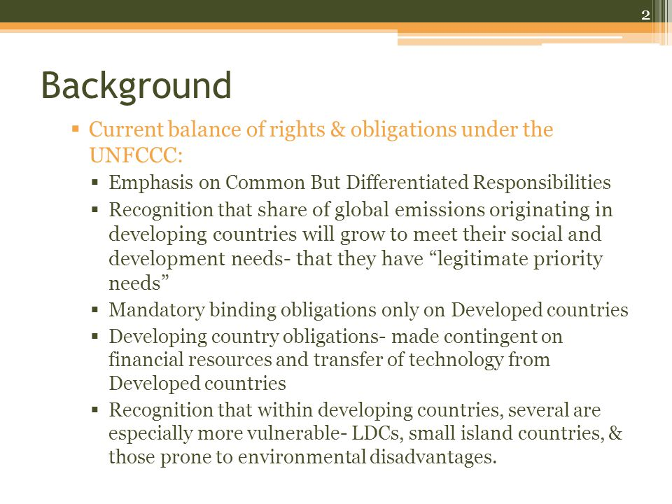 Background  Current balance of rights & obligations under the UNFCCC:  Emphasis on Common But Differentiated Responsibilities  Recognition that share of global emissions originating in developing countries will grow to meet their social and development needs- that they have legitimate priority needs  Mandatory binding obligations only on Developed countries  Developing country obligations- made contingent on financial resources and transfer of technology from Developed countries  Recognition that within developing countries, several are especially more vulnerable- LDCs, small island countries, & those prone to environmental disadvantages.