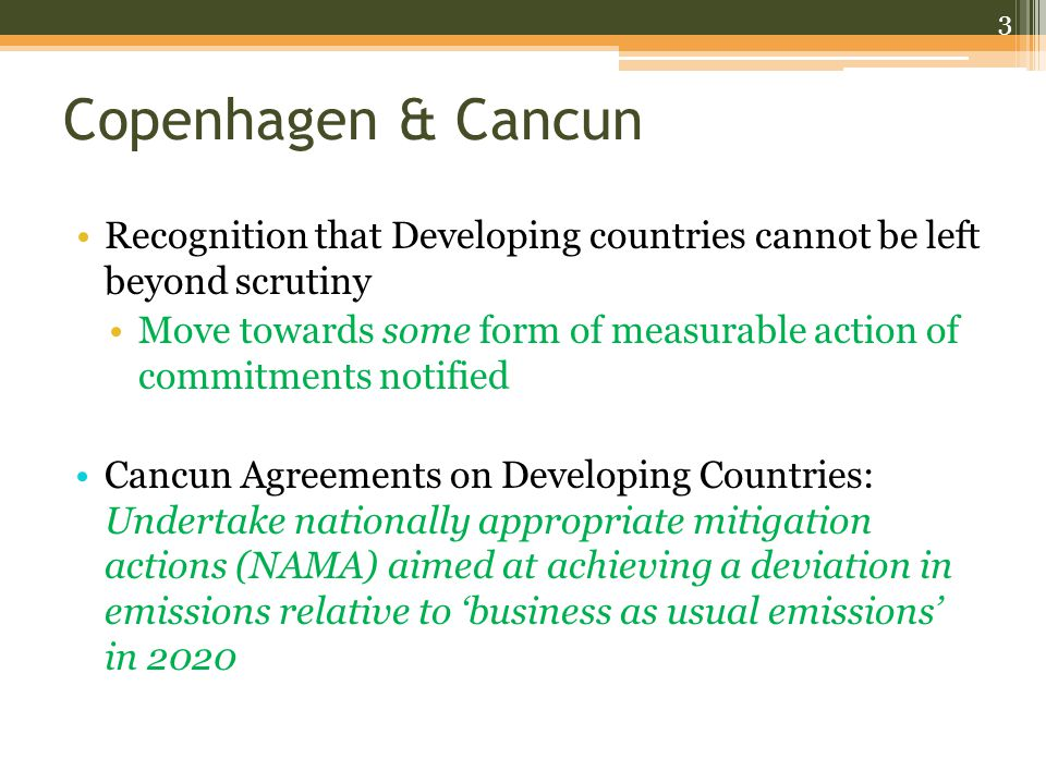 Copenhagen & Cancun Recognition that Developing countries cannot be left beyond scrutiny Move towards some form of measurable action of commitments notified Cancun Agreements on Developing Countries: Undertake nationally appropriate mitigation actions (NAMA) aimed at achieving a deviation in emissions relative to 'business as usual emissions' in 2020 3