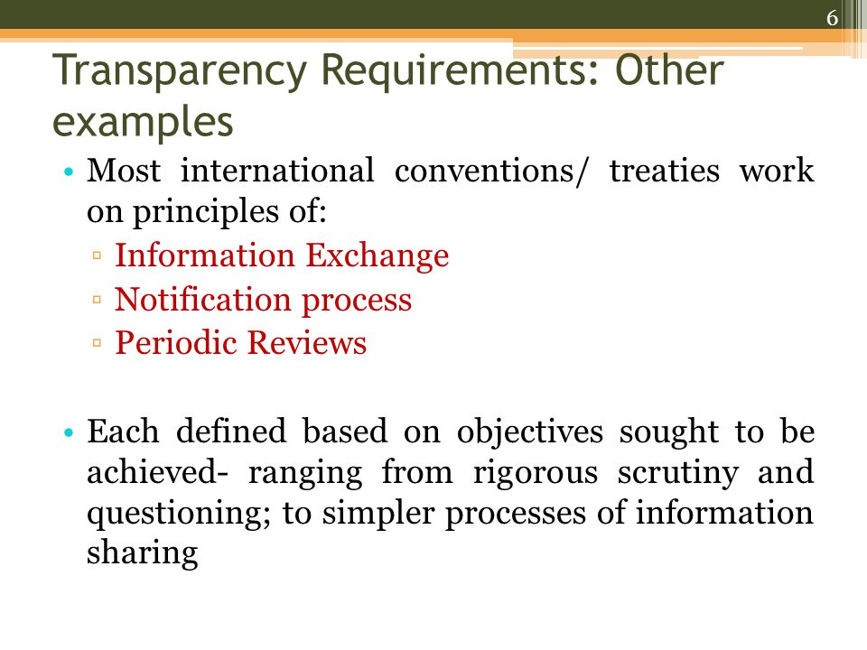 Transparency Requirements: Other examples Most international conventions/ treaties work on principles of: ▫Information Exchange ▫Notification process ▫Periodic Reviews Each defined based on objectives sought to be achieved- ranging from rigorous scrutiny and questioning; to simpler processes of information sharing 6