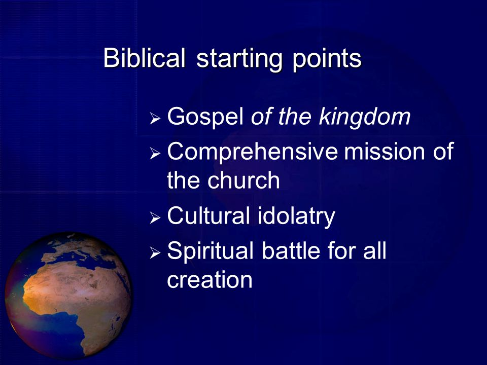 Biblical starting points  Gospel of the kingdom  Comprehensive mission of the church  Cultural idolatry  Spiritual battle for all creation