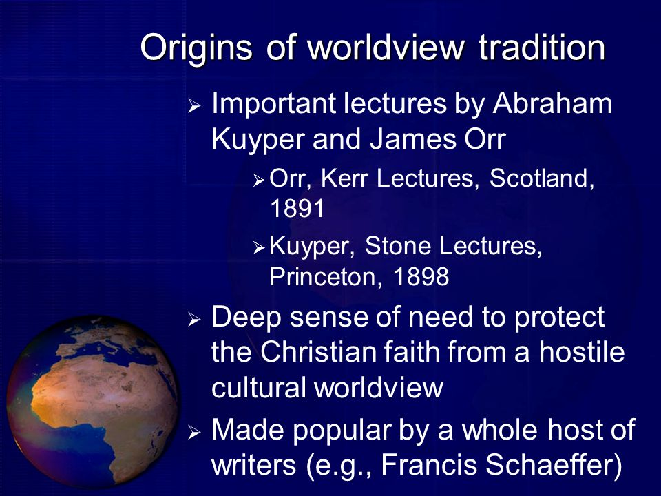 Origins of worldview tradition  Important lectures by Abraham Kuyper and James Orr  Orr, Kerr Lectures, Scotland, 1891  Kuyper, Stone Lectures, Princeton, 1898  Deep sense of need to protect the Christian faith from a hostile cultural worldview  Made popular by a whole host of writers (e.g., Francis Schaeffer)