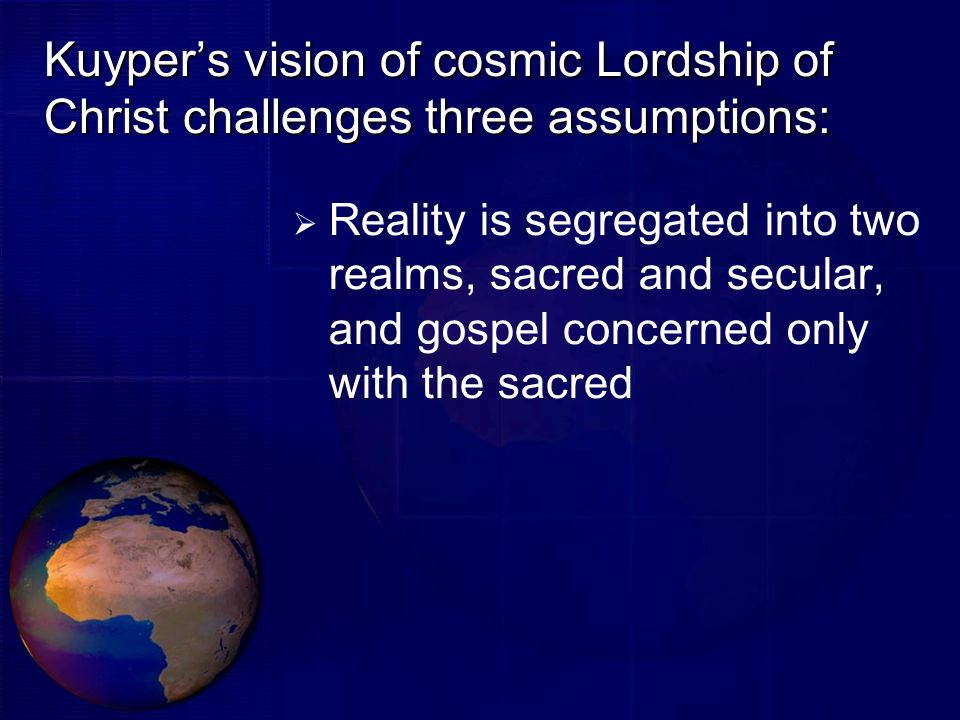 Kuyper's vision of cosmic Lordship of Christ challenges three assumptions:  Reality is segregated into two realms, sacred and secular, and gospel concerned only with the sacred