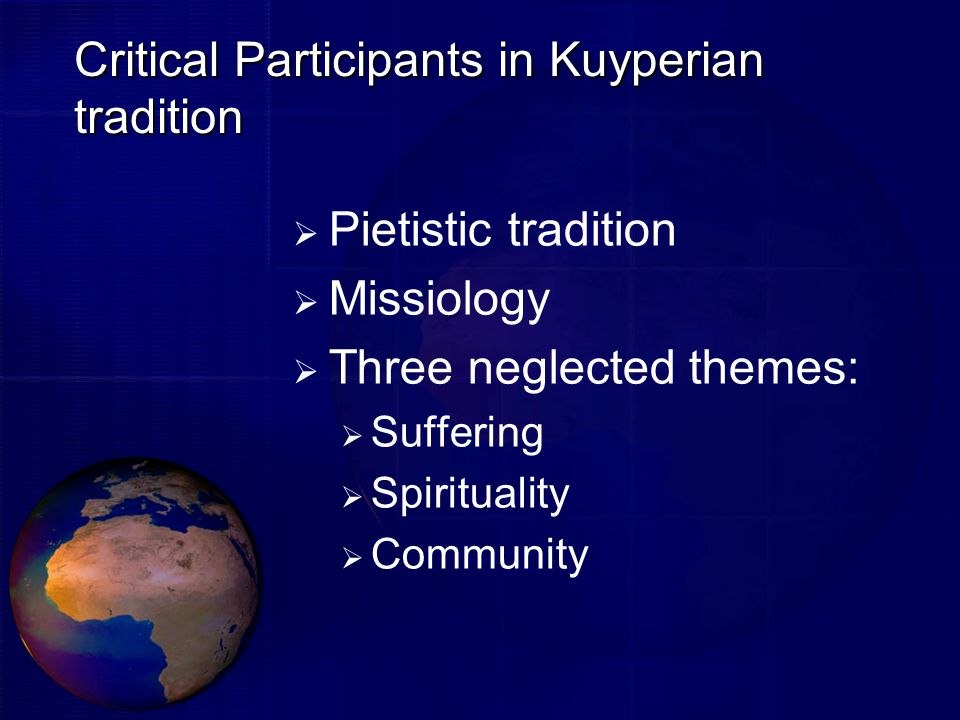 Critical Participants in Kuyperian tradition  Pietistic tradition  Missiology  Three neglected themes:  Suffering  Spirituality  Community