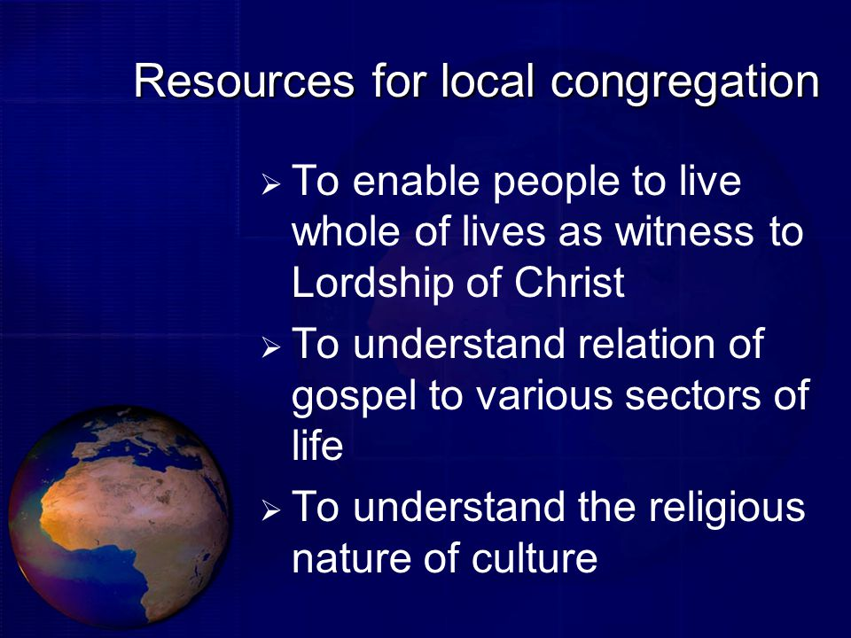 Resources for local congregation  To enable people to live whole of lives as witness to Lordship of Christ  To understand relation of gospel to various sectors of life  To understand the religious nature of culture