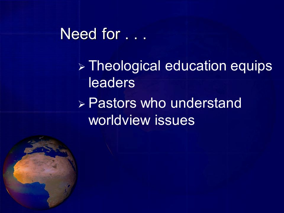 Need for...  Theological education equips leaders  Pastors who understand worldview issues