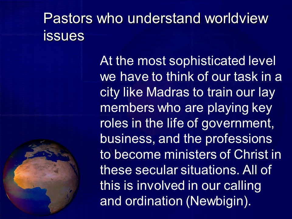 Pastors who understand worldview issues At the most sophisticated level we have to think of our task in a city like Madras to train our lay members who are playing key roles in the life of government, business, and the professions to become ministers of Christ in these secular situations.