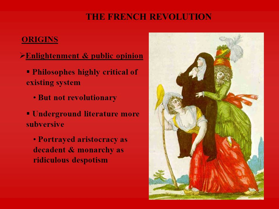 THE FRENCH REVOLUTION ORIGINS  Fiscal crisis of French government  Huge war debt  Tax exemptions of elite = insufficient revenues  Incompetence of system