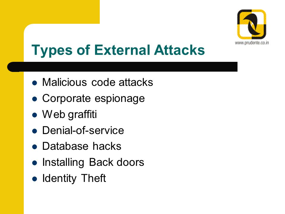Types of External Attacks Malicious code attacks Corporate espionage Web graffiti Denial-of-service Database hacks Installing Back doors Identity Theft
