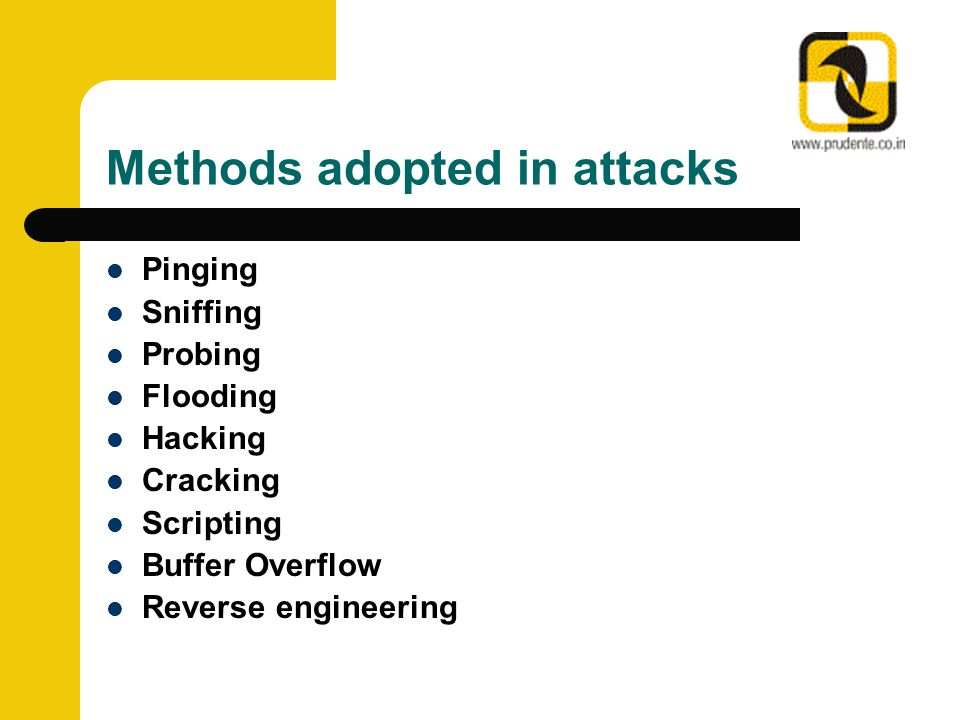 Methods adopted in attacks Pinging Sniffing Probing Flooding Hacking Cracking Scripting Buffer Overflow Reverse engineering