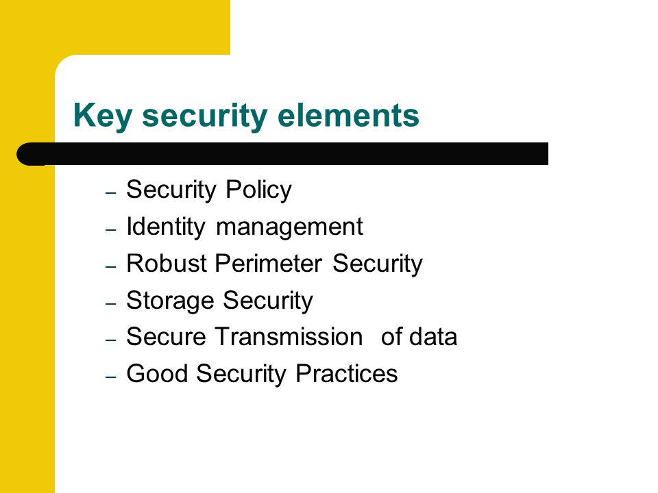 Key security elements – Security Policy – Identity management – Robust Perimeter Security – Storage Security – Secure Transmission of data – Good Security Practices