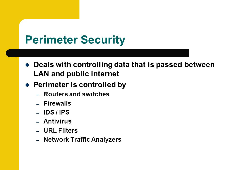 Perimeter Security Deals with controlling data that is passed between LAN and public internet Perimeter is controlled by – Routers and switches – Firewalls – IDS / IPS – Antivirus – URL Filters – Network Traffic Analyzers
