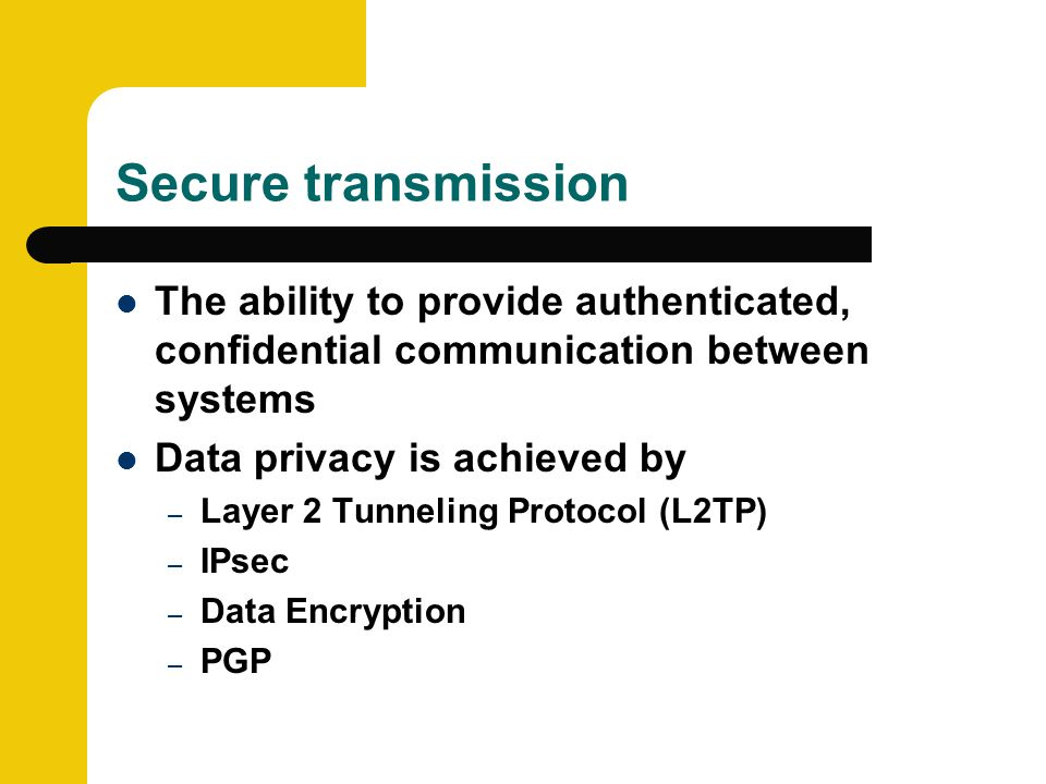 Secure transmission The ability to provide authenticated, confidential communication between systems Data privacy is achieved by – Layer 2 Tunneling Protocol (L2TP) – IPsec – Data Encryption – PGP