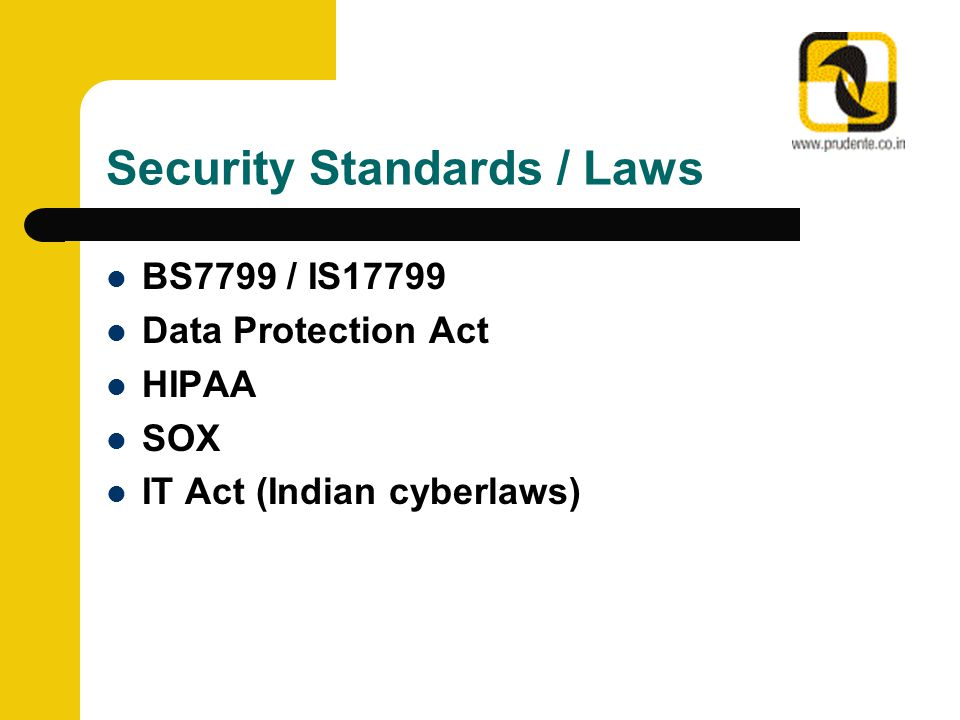 Security Standards / Laws BS7799 / IS17799 Data Protection Act HIPAA SOX IT Act (Indian cyberlaws)