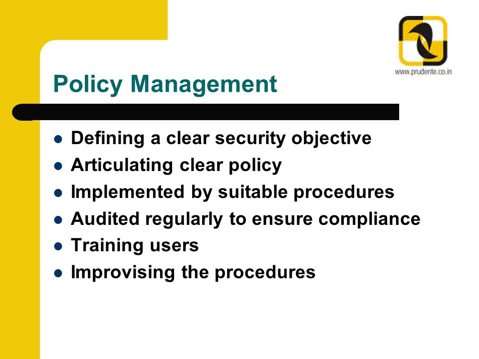 Policy Management Defining a clear security objective Articulating clear policy Implemented by suitable procedures Audited regularly to ensure complia