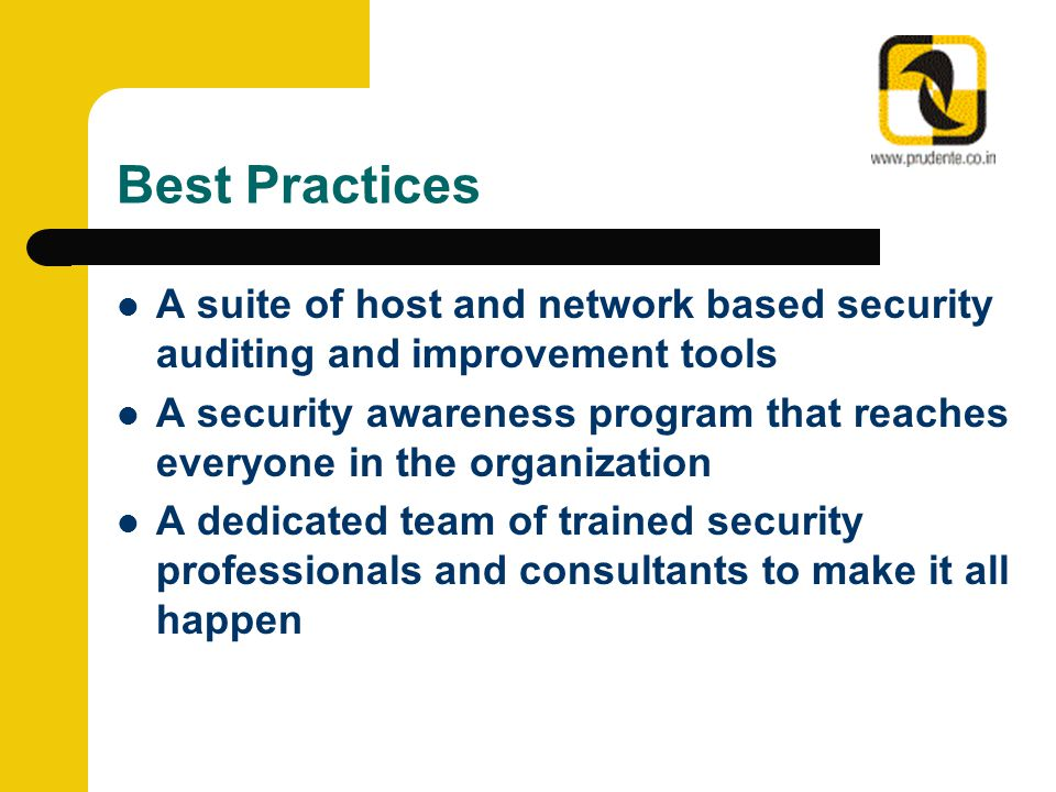 Best Practices A suite of host and network based security auditing and improvement tools A security awareness program that reaches everyone in the organization A dedicated team of trained security professionals and consultants to make it all happen