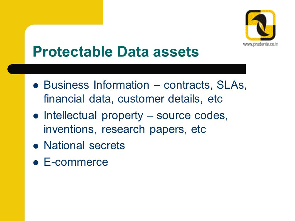 Protectable Data assets Business Information – contracts, SLAs, financial data, customer details, etc Intellectual property – source codes, inventions, research papers, etc National secrets E-commerce