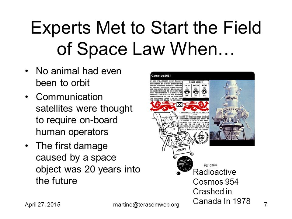 April 27, 2015martine@terasemweb.org7 Experts Met to Start the Field of Space Law When… No animal had even been to orbit Communication satellites were