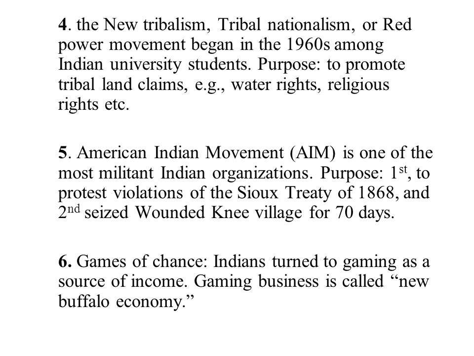 4. the New tribalism, Tribal nationalism, or Red power movement began in the 1960s among Indian university students. Purpose: to promote tribal land c